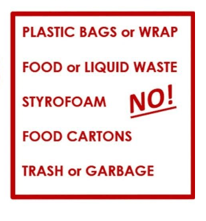 NO! Plastic bags or wrap food or liquid waste Styrofoam food cartons trash or garbage