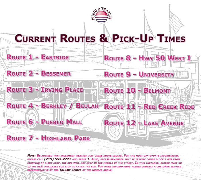 Pueblo Transit Current Routes and Pick-Up Times  Note Be advised that inclement weather may cause route delays. For the most up-to-date information, please call 719 553-2727 and press 1. Also please remember that if traffic cones block a bus from stopping at a bus stop, the bus will not stop in the middle of the street. In this instance, riders must go to the next available bus stop to catch the bus. For more information, please contact a customer service representative at the Transit Center at the number above.